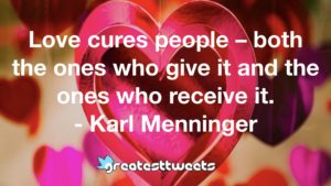 Love cures people – both the ones who give it and the ones who receive it. - Karl Menninger