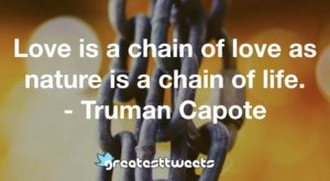 Love is a chain of love as nature is a chain of life. - Truman Capote