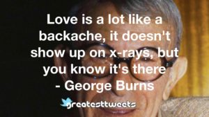 Love is a lot like a backache, it doesn't show up on x-rays, but you know it's there - George Burns
