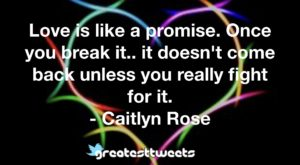 Love is like a promise. Once you break it.. it doesn't come back unless you really fight for it. - Caitlyn Rose