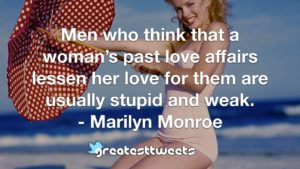 Men who think that a woman's past love affairs lessen her love for them are usually stupid and weak. - Marilyn Monroe