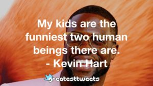My kids are the funniest two human beings there are. - Kevin Hart