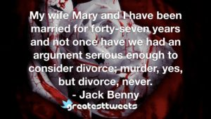 My wife Mary and I have been married for forty-seven years and not once have we had an argument serious enough to consider divorce; murder, yes, but divorce, never. - Jack Benny