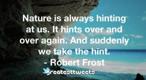 Nature is always hinting at us. It hints over and over again. And suddenly we take the hint. - Robert Frost