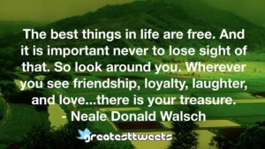 The best things in life are free. And it is important never to lose sight of that. So look around you. Wherever you see friendship, loyalty, laughter, and love...there is your treasure. - Neale Donald Walsch