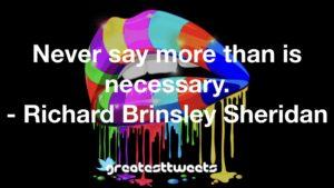 Never say more than is necessary. - Richard Brinsley Sheridan