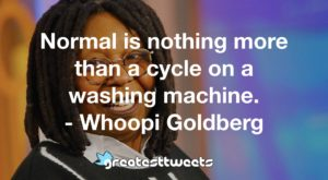 Normal is nothing more than a cycle on a washing machine. - Whoopi Goldberg