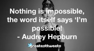 Nothing is impossible, the word itself says 'I'm possible! - Audrey Hepburn