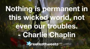 Nothing is permanent in this wicked world, not even our troubles. - Charlie Chaplin