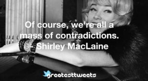 Of course, we're all a mass of contradictions. - Shirley MacLaine