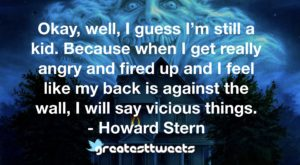 Okay, well, I guess I'm still a kid. Because when I get really angry and fired up and I feel like my back is against the wall, I will say vicious things. - Howard Stern