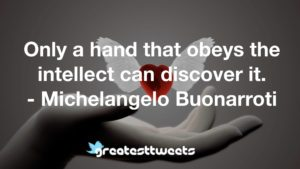 Only a hand that obeys the intellect can discover it. - Michelangelo Buonarroti