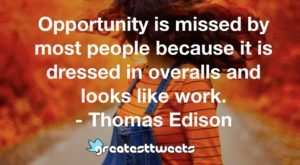 Opportunity is missed by most people because it is dressed in overalls and looks like work. - Thomas Edison