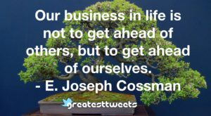 Our business in life is not to get ahead of others, but to get ahead of ourselves. - E. Joseph Cossman
