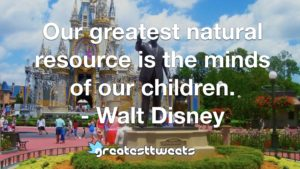 Our greatest natural resource is the minds of our children. - Walt Disney