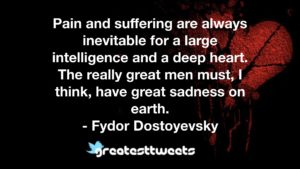 Pain and suffering are always inevitable for a large intelligence and a deep heart. The really great men must, I think, have great sadness on earth. - Fydor Dostoyevsky