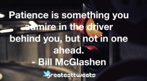 Patience is something you admire in the driver behind you, but not in one ahead. - Bill McGlashen