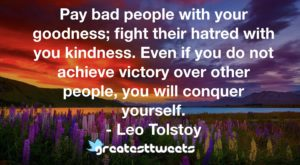 Pay bad people with your goodness; fight their hatred with you kindness. Even if you do not achieve victory over other people, you will conquer yourself. - Leo Tolstoy