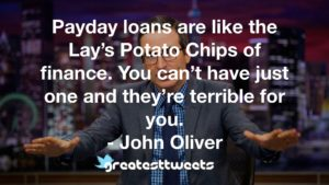 Payday loans are like the Lay's Potato Chips of finance. You can't have just one and they're terrible for you. - John Oliver
