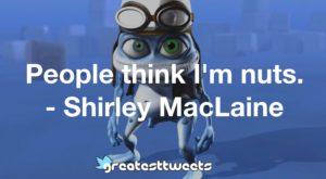People think I'm nuts. - Shirley MacLaine