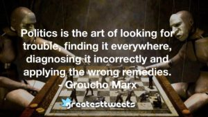Politics is the art of looking for trouble, finding it everywhere, diagnosing it incorrectly and applying the wrong remedies. - Groucho Marx