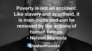 Poverty is not an accident. Like slavery and apartheid, it is man-made and can be removed by the actions of human beings. - Nelson Mandela