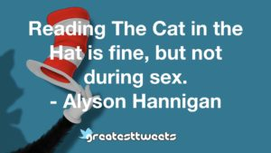 Reading The Cat in the Hat is fine, but not during sex. - Alyson Hannigan