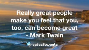 Really great people make you feel that you, too, can become great - Mark Twain