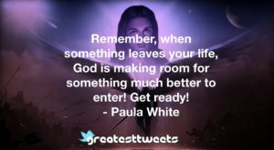 Remember, when something leaves your life, God is making room for something much better to enter! Get ready! - Paula White