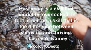 Resiliency is a skill that cannot be overlooked. In fact, it can be a skill that is the difference between surviving and thriving. - Laurie A. Namey