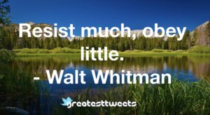 Resist much, obey little. - Walt Whitman
