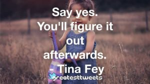Say yes. You'll figure it out afterwards. - Tina Fey