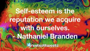 Self-esteem is the reputation we acquire with ourselves. - Nathaniel Branden