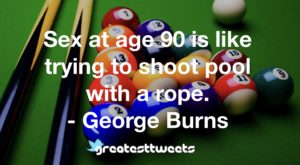 Sex at age 90 is like trying to shoot pool with a rope. - George Burns