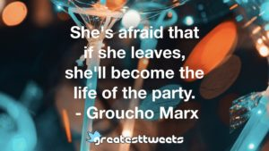 She's afraid that if she leaves, she'll become the life of the party. - Groucho Mar