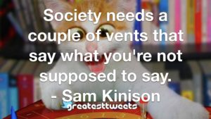 Society needs a couple of vents that say what you're not supposed to say. - Sam Kinison