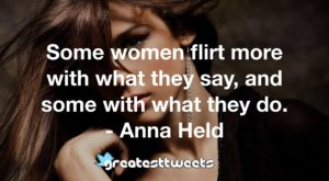 Some women flirt more with what they say, and some with what they do. - Anna Held