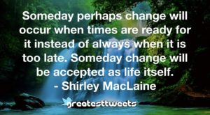 Someday perhaps change will occur when times are ready for it instead of always when it is too late. Someday change will be accepted as life itself. - Shirley MacLaine