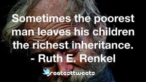 Sometimes the poorest man leaves his children the richest inheritance. - Ruth E. Renkel