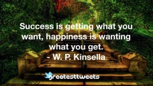 Success is getting what you want, happiness is wanting what you get. - W. P. Kinsella