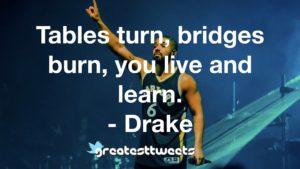 Tables turn, bridges burn, you live and learn. - Drake