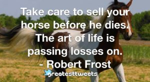 Take care to sell your horse before he dies. The art of life is passing losses on. - Robert Frost