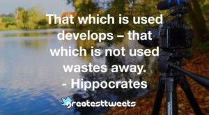That which is used develops – that which is not used wastes away. - Hippocrates
