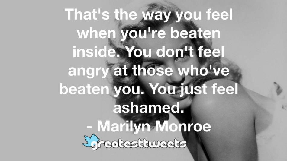 That's the way you feel when you're beaten inside. You don't feel angry at those who've beaten you. You just feel ashamed. - Marilyn Monroe