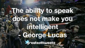 The ability to speak does not make you intelligent - George Lucas