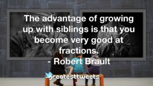 The advantage of growing up with siblings is that you become very good at fractions. - Robert Brault