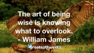 The art of being wise is knowing what to overlook. - William James