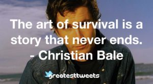 The art of survival is a story that never ends. - Christian Bale