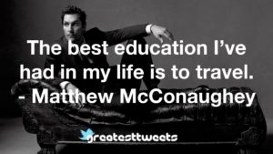 The best education I've had in my life is to travel. - Matthew McConaughey