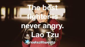 The best fighter is never angry. - Lao Tzu